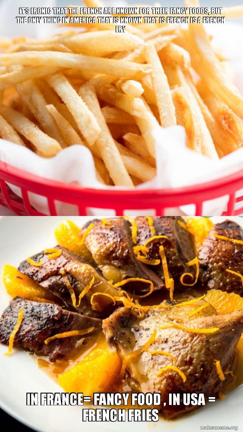 It S Ironic That The French Are Known For Their Fancy Foods But The Only Thing In America That Is Known That Is French Is A French Fry In France Fancy Food