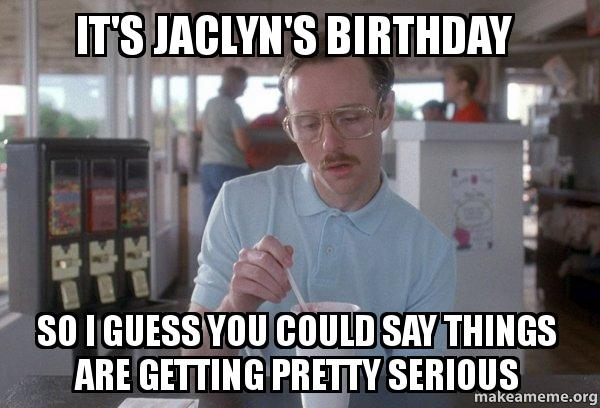 its jaclyns birthday it's jaclyn's birthday so i guess you could say things are getting