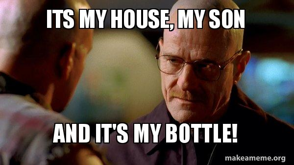 its my house its my house, my son and it's my bottle! breaking bad make a meme