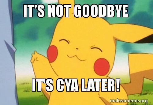 Its Not Goodbye Its Cya Later Make A Meme