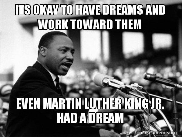 Its Okay To Have Dreams And Work Toward Them Even Martin Luther King