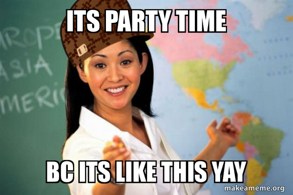 Its Party Time Bc Its Like This Yay Scumbag Teacher Make A Meme Make memes with 50+ fonts, text color, outline color and more! make a meme org