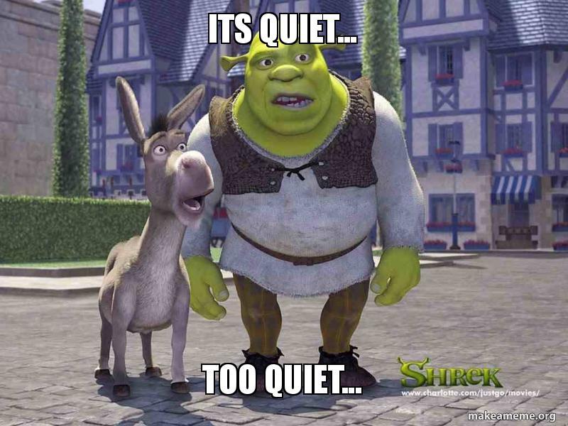 Image result for it's quiet too quiet meme