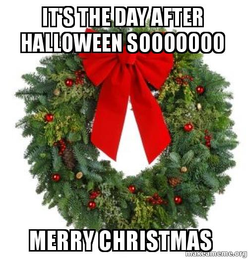 It S The Day After Halloween Sooooooo Merry Christmas Make A Meme