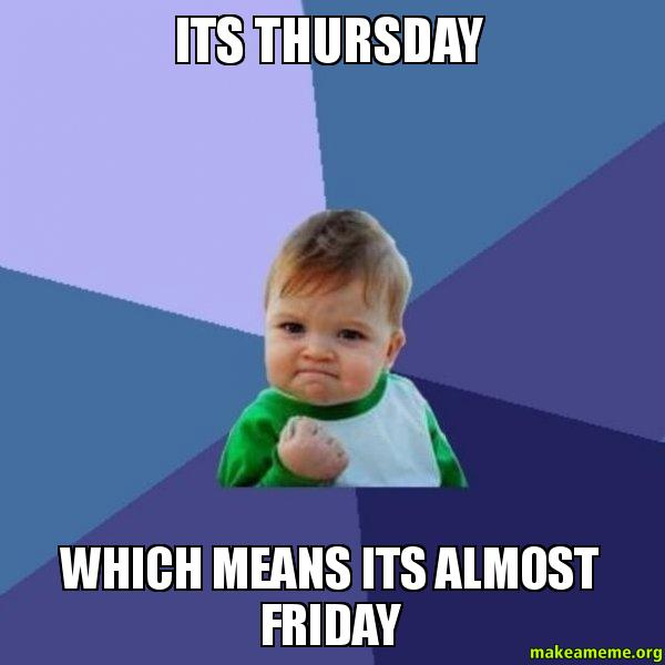 Funny Memes For Thursday : Its thursday which means almost friday success kid