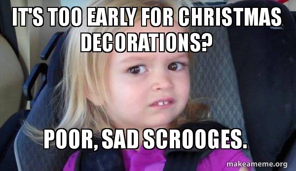 Too Early For Christmas Meme.It S Too Early For Christmas Decorations Poor Sad Scrooges