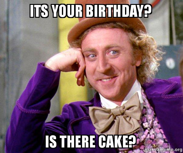 Your birthday is there cake willy wonka sarcasm meme make a meme