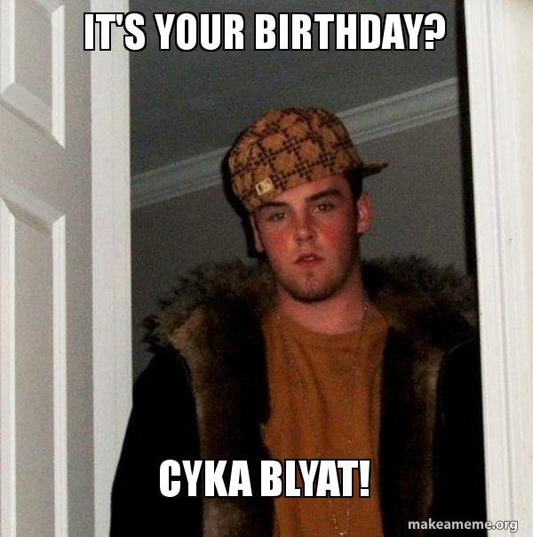 its your birthday na1g7e it's your birthday? cyka blyat! scumbag steve make a meme