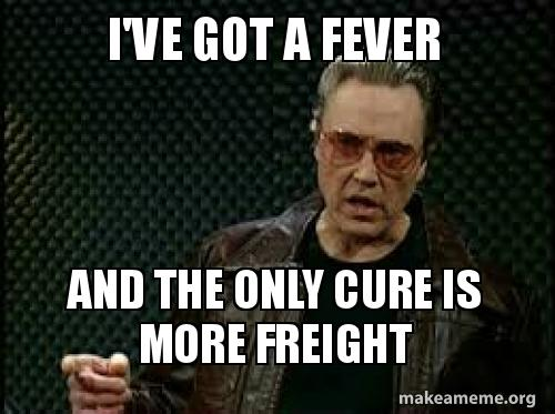 ive got a b0ur7e i've got a fever and the only cure is more freight make a meme