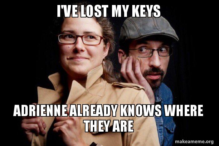 I Ve Lost My Keys Adrienne Already Knows Where They Are Make A Meme