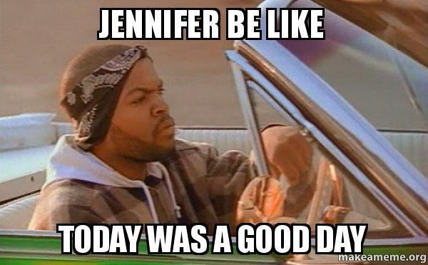 jennifer be like eaatue jennifer be like today was a good day today was a good day