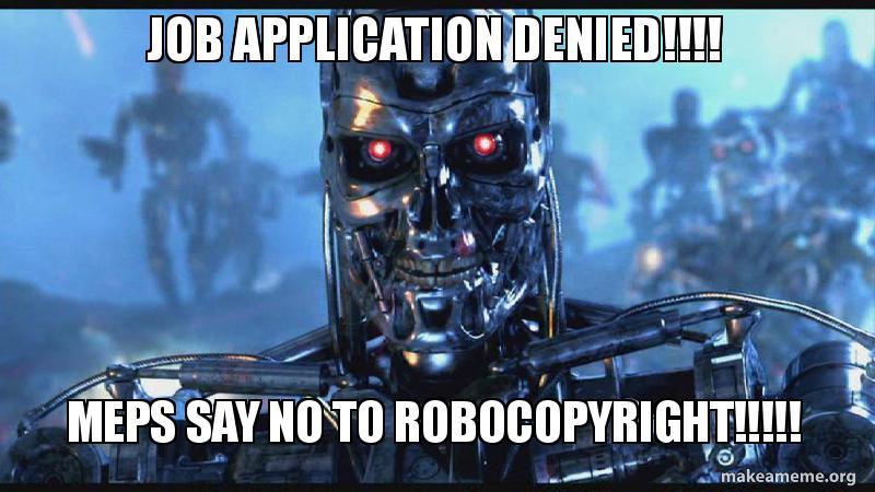job application denied!!!! MEPs say no to Robocopyright!!!!!   Make