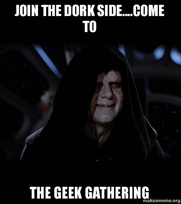 Join The Dork Side....come To The Geek Gathering