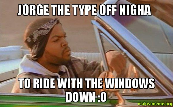 jorge the type jorge the type off nigha to ride with the windows down 0 today,Jorge Meme