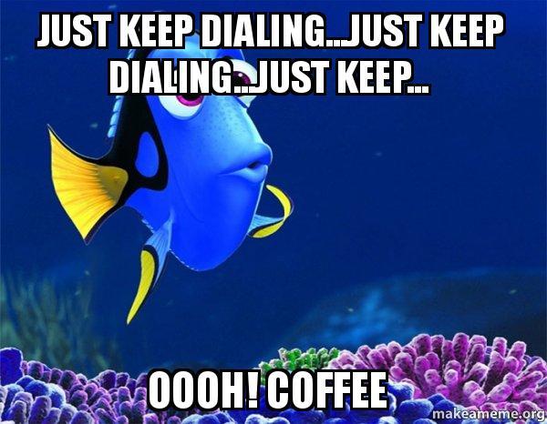 Just Keep Dialing...Just Keep Dialing...Just Keep... oooh! COFFEE ...