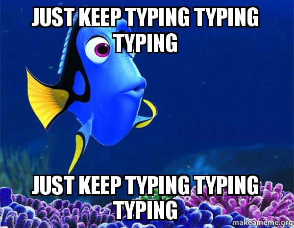 just keep typing typing typing just keep typing typing typing dory