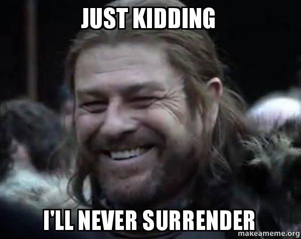 Just Kidding Ill Never Surrender Happy Ned Stark Meme Make A Meme