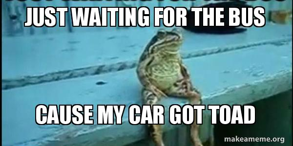 just waiting for the bus cause my car got toad make a meme