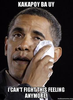 kakapoy ba uy kakapoy ba uy i can't fight this feeling anymore! crying obama