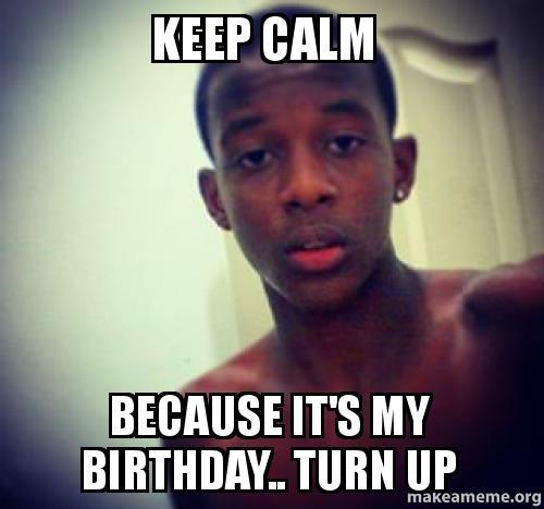 Keep Calm Because It's My Birthday.. Turn Up -