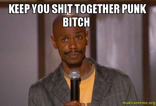 keep you shit together punk bitch - | Make a Meme