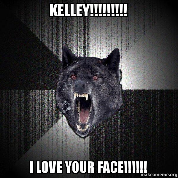 Kelley I Love Your Face Insanity Wolf Make A Meme