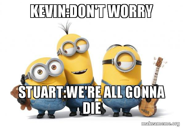 Kevindont Worry Stuartwere All Gonna Die Minions Make A Meme