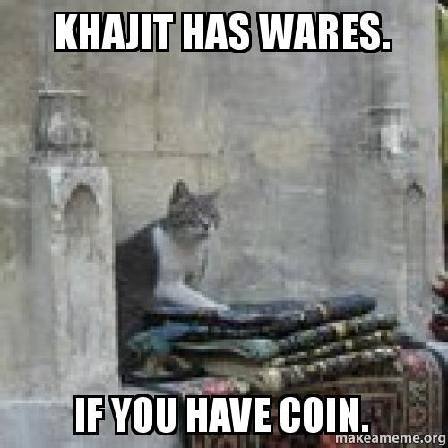 Khajit has wares. If you have coin. -   Make a Meme