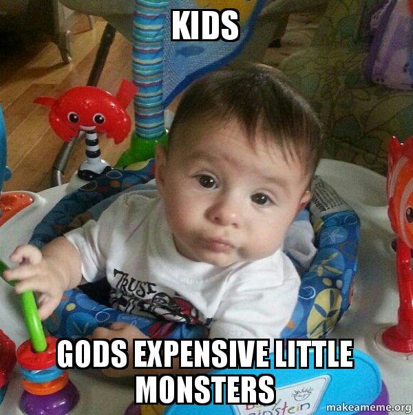 kids gods expensive little monsters whatever kid make a meme