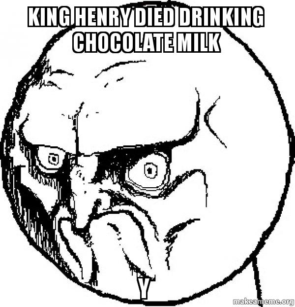 king henry died drinking chocolate milk y no rage face make a meme. Black Bedroom Furniture Sets. Home Design Ideas