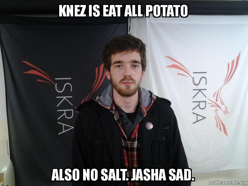 KNEZ IS EAT ALL POTATO ALSO NO SALT. JASHA SAD. -   Make a ...