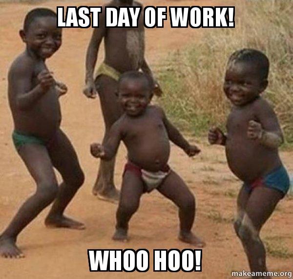 last day of 3nuwgb last day of work! whoo hoo! dancing black kids make a meme