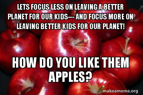 Lets Focus Less On Leaving A Better Planet For Our Kids And