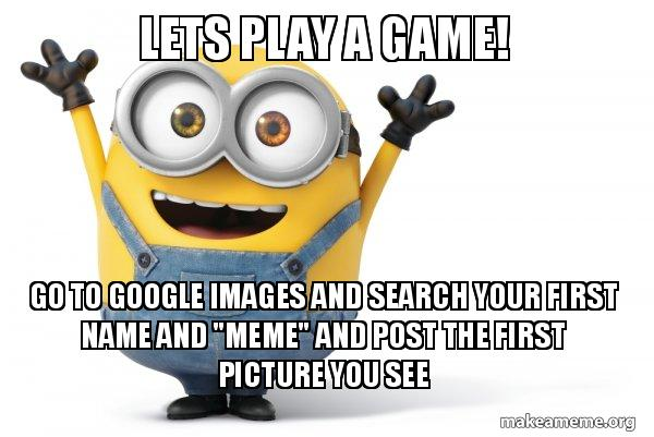 Lets Play a Game! Go To Google Images and search your