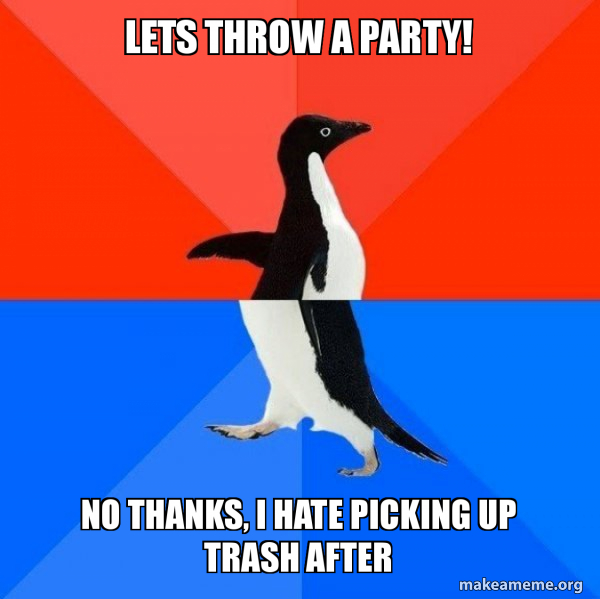 Lets throw a party! No thanks, I hate picking up trash after