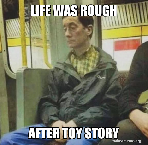 Life was rough After toy story | Make a Meme