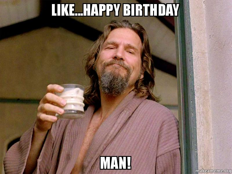 Like...Happy Birthday Man! | Make a Meme