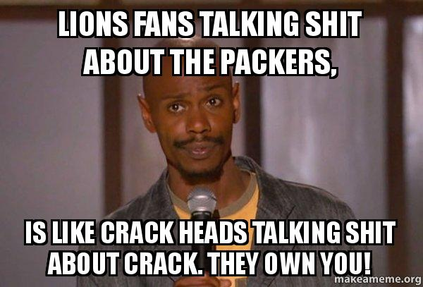 lions fans talking lions fans talking shit about the packers, is like crack heads