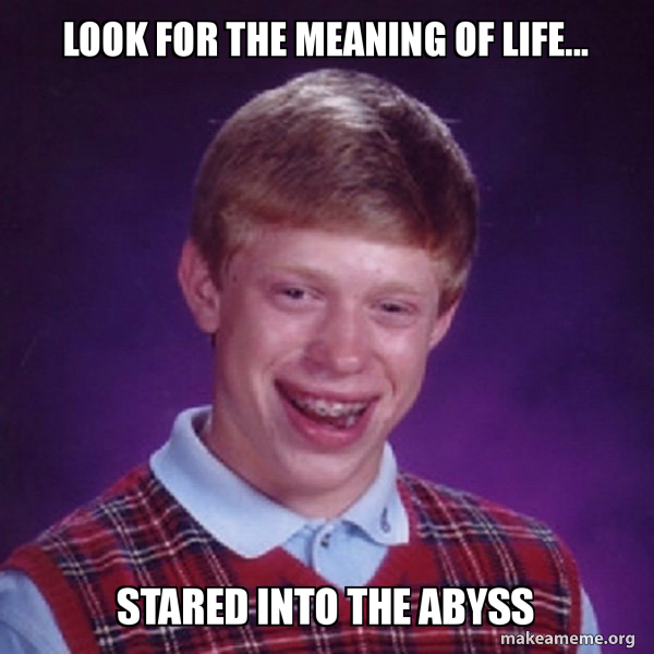 LOOK FOR THE MEANING OF LIFE    STARED INTO THE ABYSS - Bad Luck