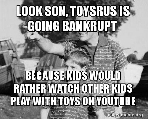 Look Son Toysrus Is Going Bankrupt Because Kids Would Rather Watch