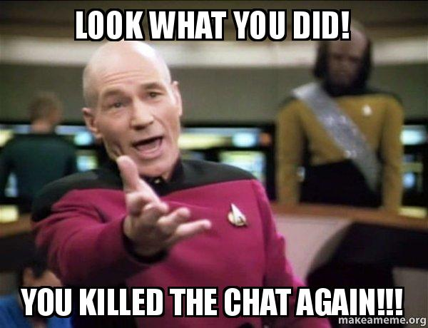 look what you did you killed the chat again annoyed picard