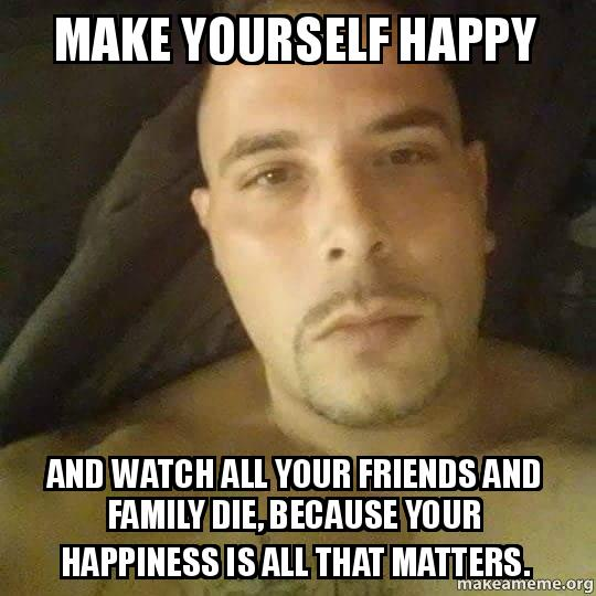 Make yourself happy and watch all your friends and family die meme solutioingenieria Gallery