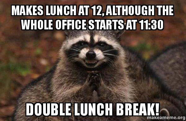Makes Lunch At 12 Although The Whole Office Starts At 1130 Double