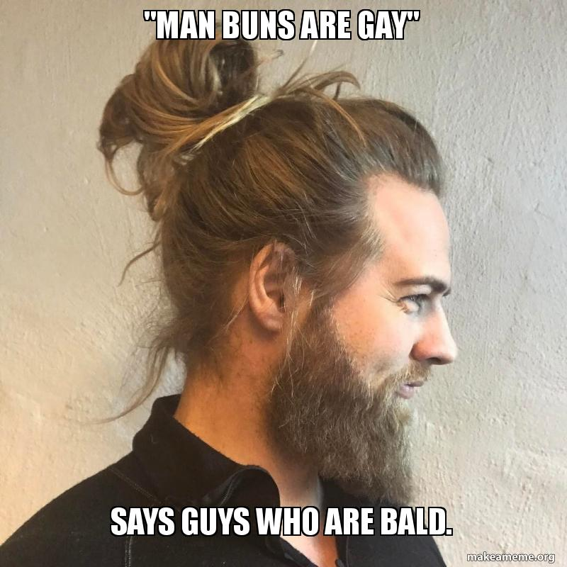 Man Buns Are Gay Says Guys Who Are Bald Make A Meme