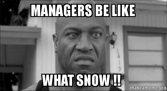 Managers Be Like WHAT SNOW !! - | Make a Meme