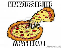 Managers Be Like WHAT SNOW !! - que | Make a Meme