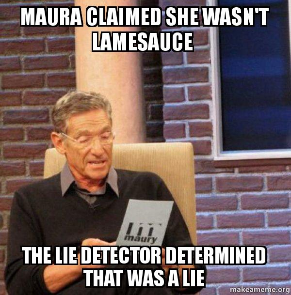 Maura Claimed She Wasnt Lamesauce The Lie Detector Determined That