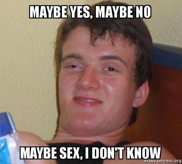 Maybe yes maybe no maybe sex