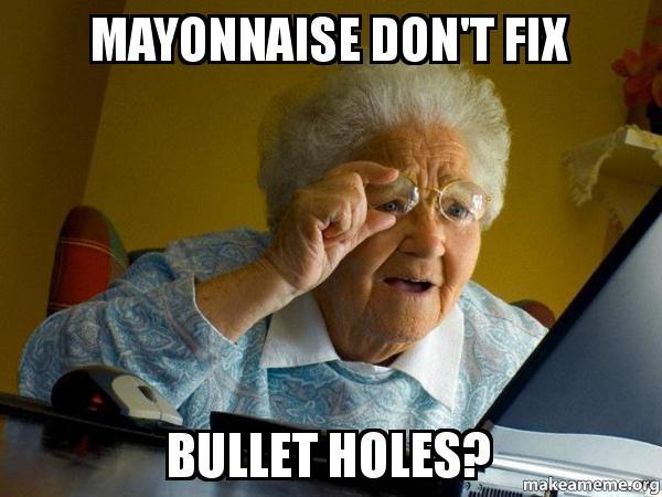 mayonnaise dont fix mayonnaise don't fix bullet holes? internet grandma make a meme