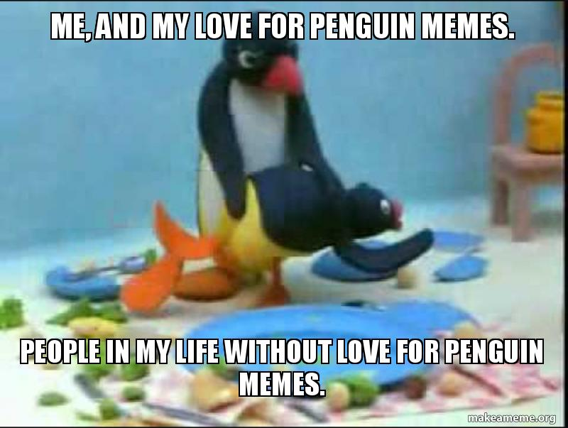 Me And My Love For Penguin Memes People In My Life Without Love For Penguin Memes Make A Meme